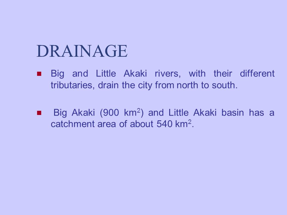 DRAINAGE Big and Little Akaki rivers, with their different tributaries, drain the city from north to south. Big Akaki (900 km 2 ) and Little Akaki bas