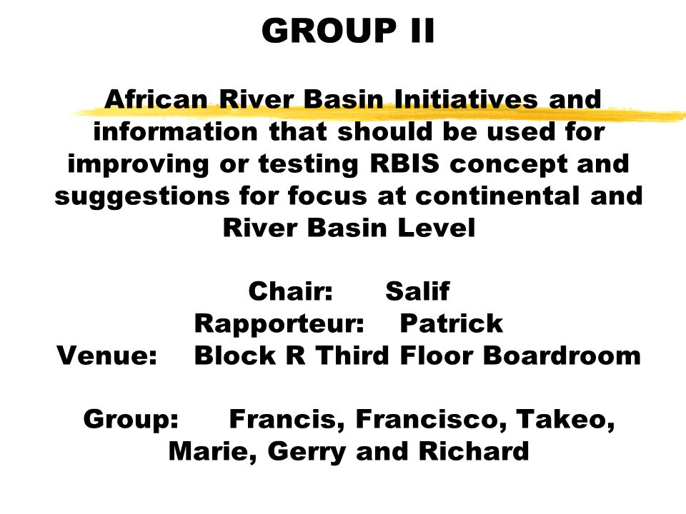 GROUP II African River Basin Initiatives and information that should be used for improving or testing RBIS concept and suggestions for focus at continental and River Basin Level Chair:Salif Rapporteur:Patrick Venue:Block R Third Floor Boardroom Group: Francis, Francisco, Takeo, Marie, Gerry and Richard