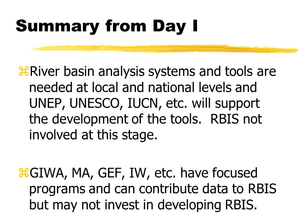 Summary from Day I zRiver basin analysis systems and tools are needed at local and national levels and UNEP, UNESCO, IUCN, etc.