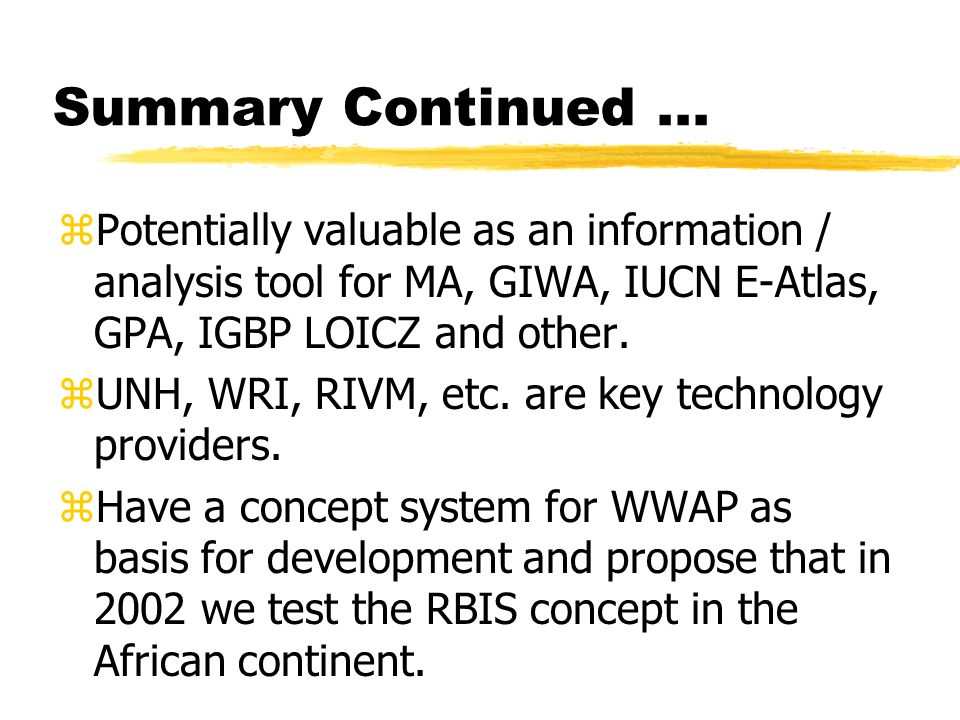 Summary Continued... zPotentially valuable as an information / analysis tool for MA, GIWA, IUCN E-Atlas, GPA, IGBP LOICZ and other. zUNH, WRI, RIVM, e