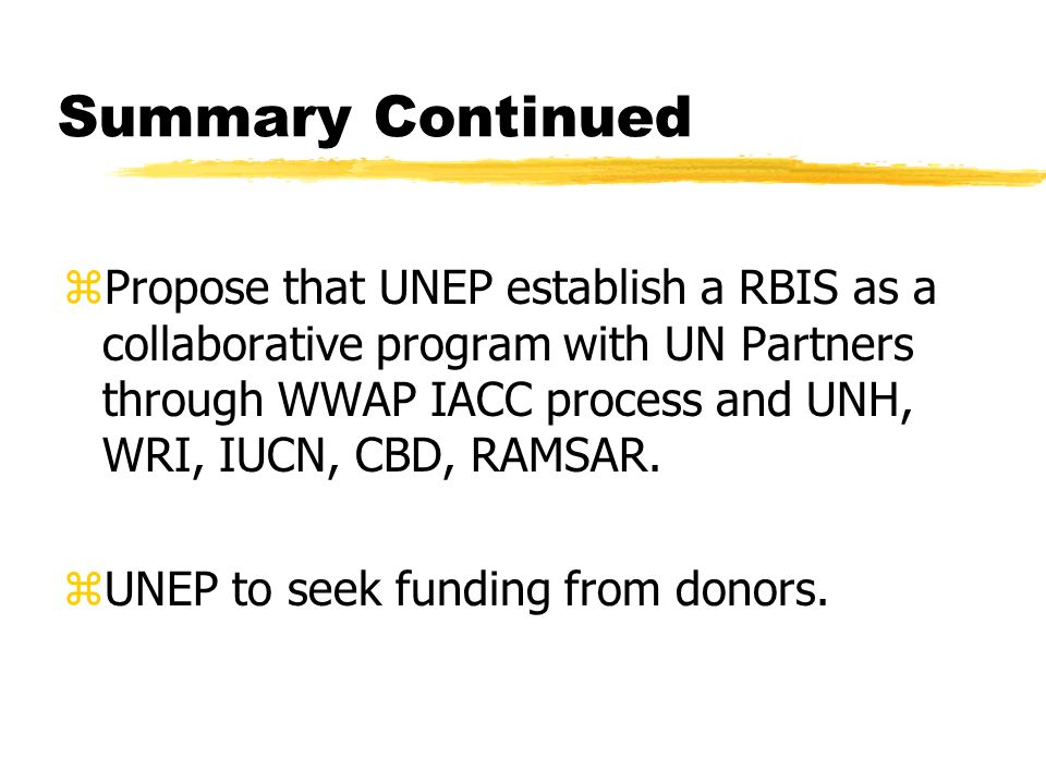 Summary Continued zPropose that UNEP establish a RBIS as a collaborative program with UN Partners through WWAP IACC process and UNH, WRI, IUCN, CBD, RAMSAR.