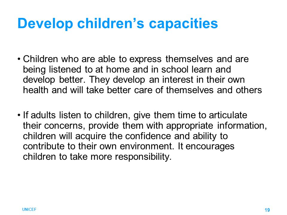 UNICEF 19 Develop childrens capacities Children who are able to express themselves and are being listened to at home and in school learn and develop b