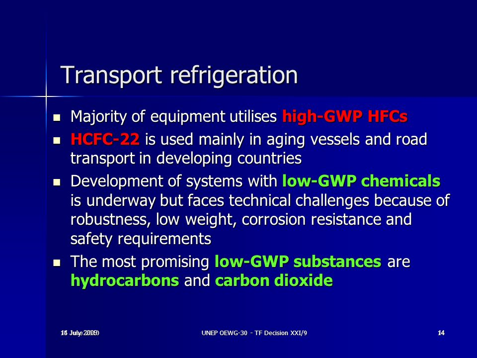 15 June 2010UNEP OEWG-30 - TF Decision XXI/914 14 July 2009 14 Transport refrigeration Majority of equipment utilises high-GWP HFCs Majority of equipm