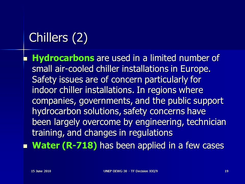 15 June 2010UNEP OEWG-30 - TF Decision XXI/919 Chillers (2) Hydrocarbons are used in a limited number of small air-cooled chiller installations in Eur