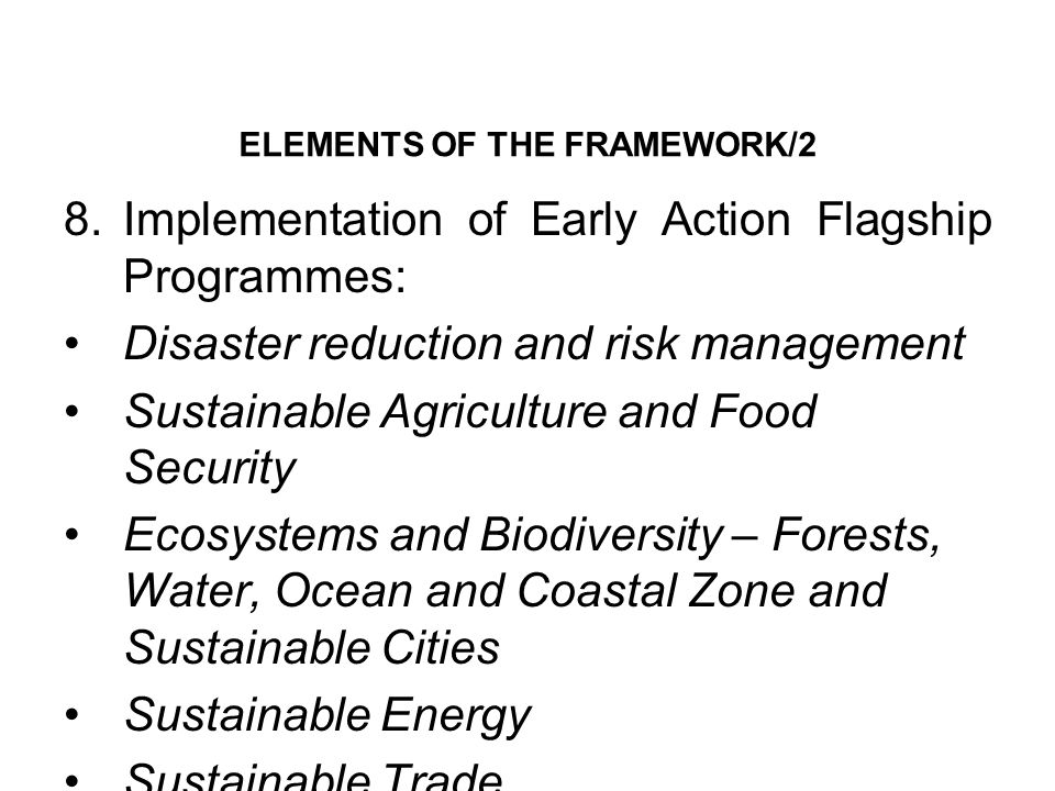 ELEMENTS OF THE FRAMEWORK/2 8.Implementation of Early Action Flagship Programmes: Disaster reduction and risk management Sustainable Agriculture and Food Security Ecosystems and Biodiversity – Forests, Water, Ocean and Coastal Zone and Sustainable Cities Sustainable Energy Sustainable Trade