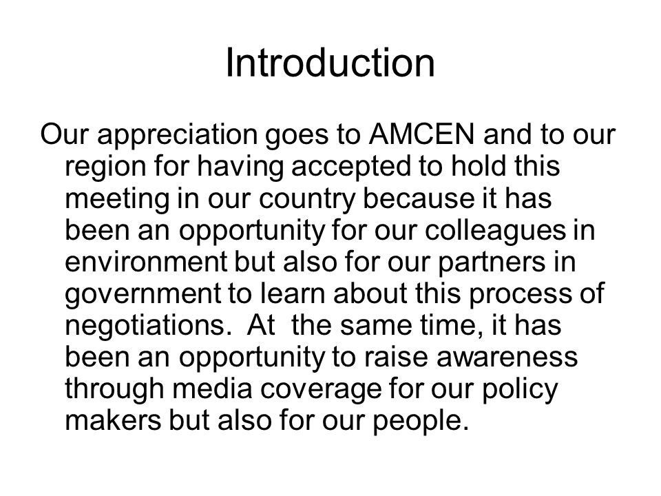 Introduction Our appreciation goes to AMCEN and to our region for having accepted to hold this meeting in our country because it has been an opportunity for our colleagues in environment but also for our partners in government to learn about this process of negotiations.