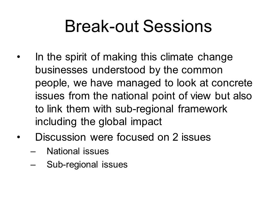 Break-out Sessions In the spirit of making this climate change businesses understood by the common people, we have managed to look at concrete issues from the national point of view but also to link them with sub-regional framework including the global impact Discussion were focused on 2 issues –National issues –Sub-regional issues