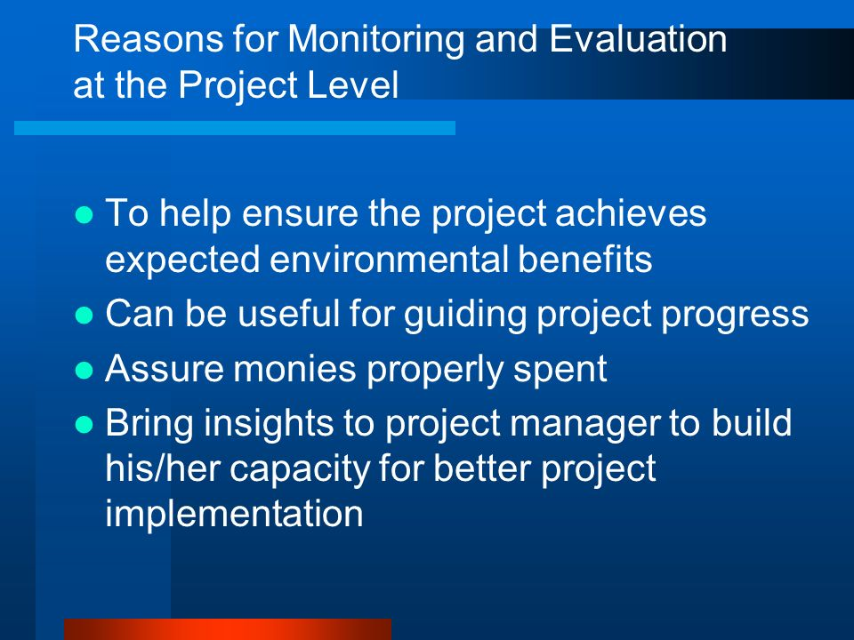 Reasons for Monitoring and Evaluation at the Project Level To help ensure the project achieves expected environmental benefits Can be useful for guidi