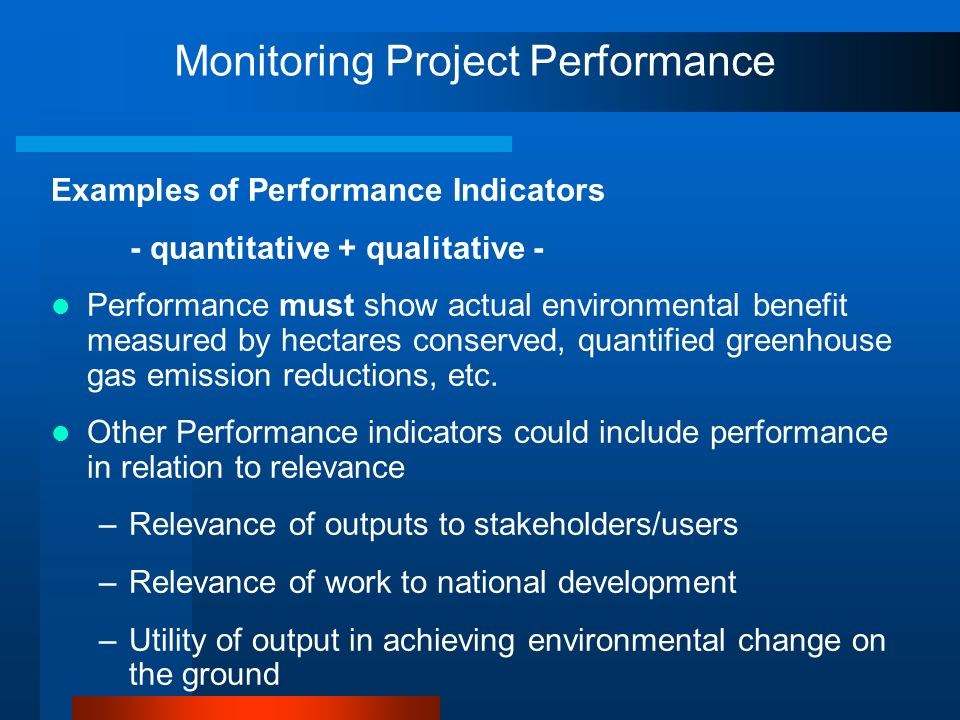 Monitoring Project Performance Examples of Performance Indicators - quantitative + qualitative - Performance must show actual environmental benefit me