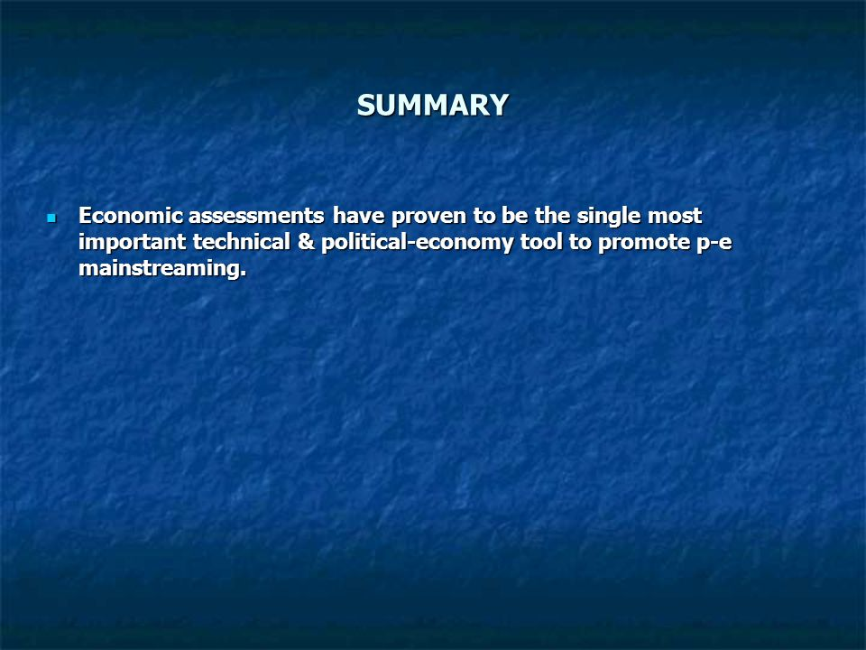 SUMMARY Economic assessments have proven to be the single most important technical & political-economy tool to promote p-e mainstreaming. Economic ass
