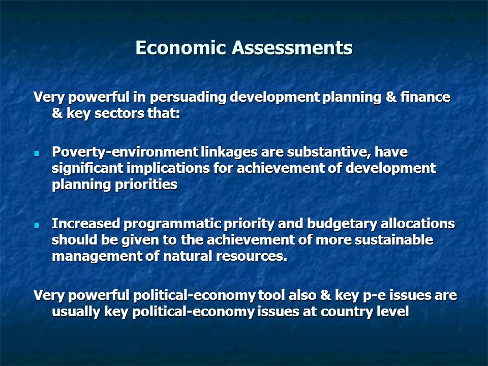 Economic Assessments Very powerful in persuading development planning & finance & key sectors that: Poverty-environment linkages are substantive, have significant implications for achievement of development planning priorities Poverty-environment linkages are substantive, have significant implications for achievement of development planning priorities Increased programmatic priority and budgetary allocations should be given to the achievement of more sustainable management of natural resources.
