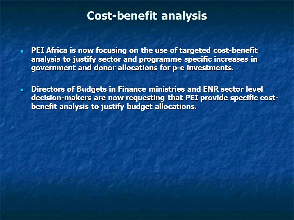 Cost-benefit analysis PEI Africa is now focusing on the use of targeted cost-benefit analysis to justify sector and programme specific increases in go