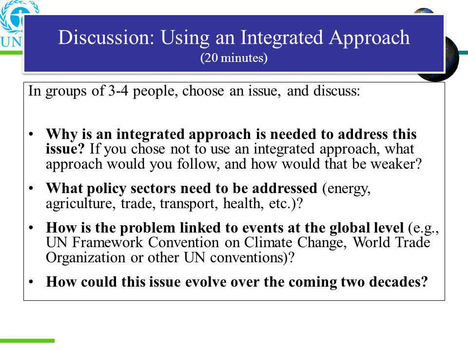 Discussion: Using an Integrated Approach (20 minutes) In groups of 3-4 people, choose an issue, and discuss: Why is an integrated approach is needed t