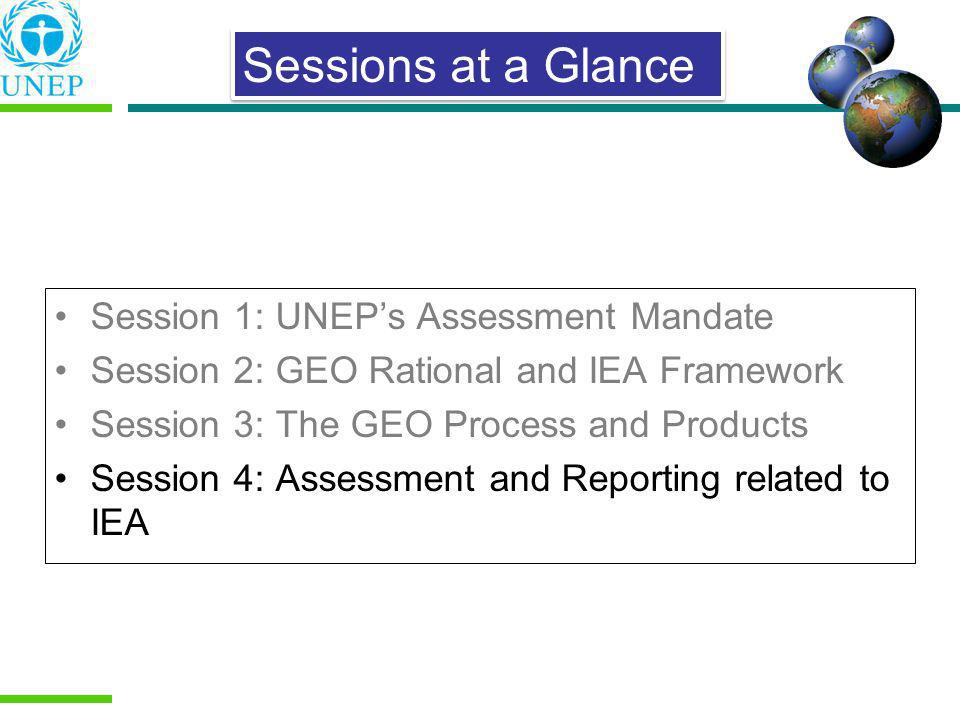 Session 1: UNEPs Assessment Mandate Session 2: GEO Rational and IEA Framework Session 3: The GEO Process and Products Session 4: Assessment and Report