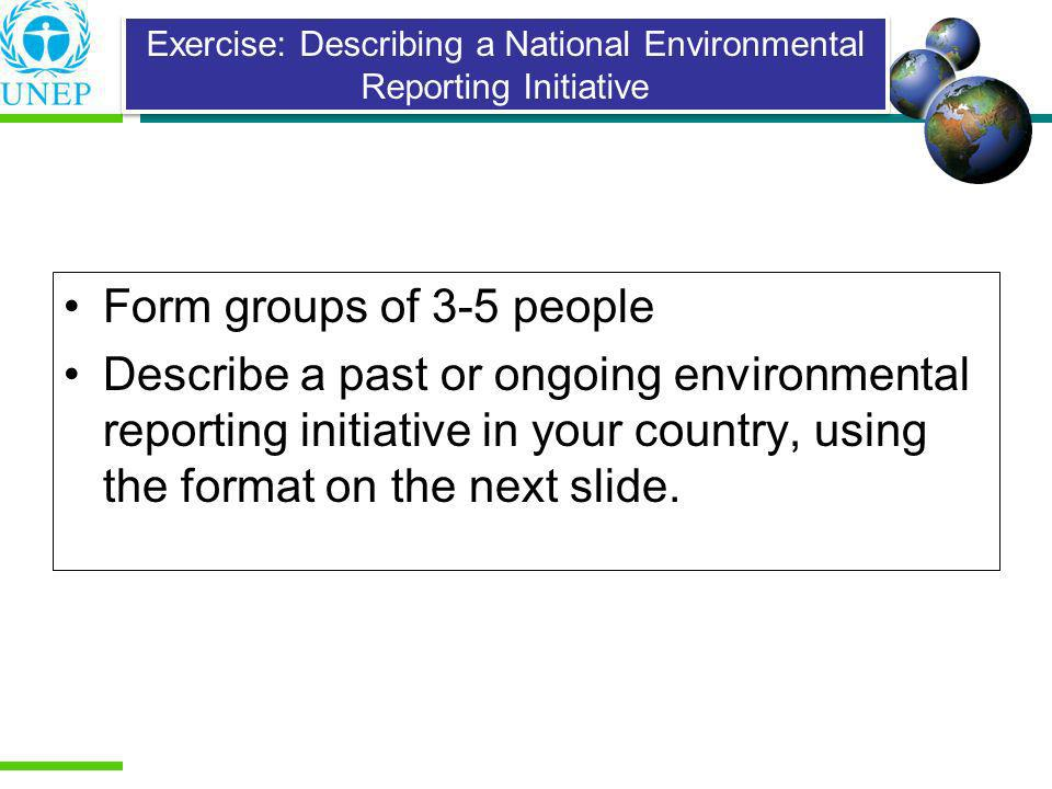 Form groups of 3-5 people Describe a past or ongoing environmental reporting initiative in your country, using the format on the next slide. Exercise: