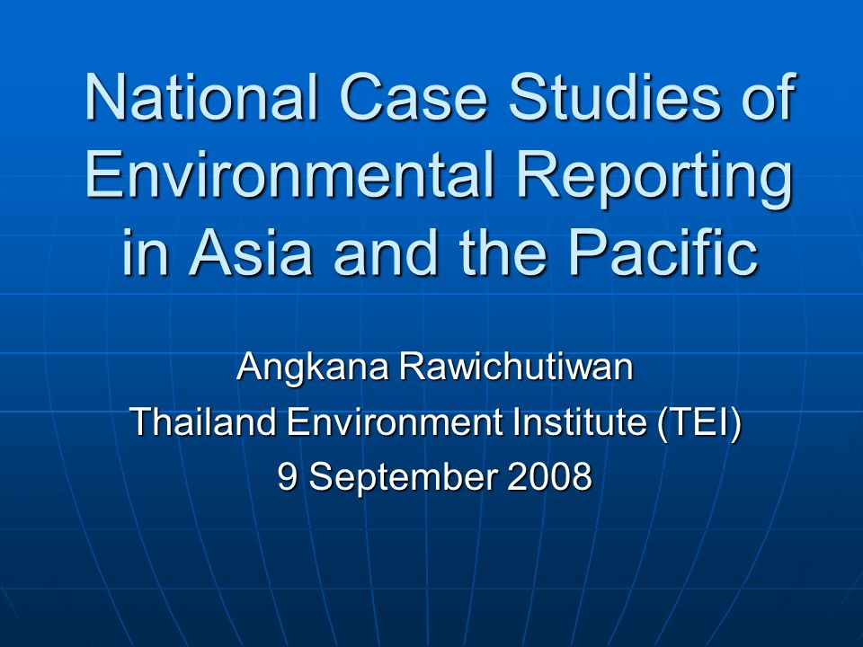 National Case Studies of Environmental Reporting in Asia and the Pacific Angkana Rawichutiwan Thailand Environment Institute (TEI) 9 September 2008