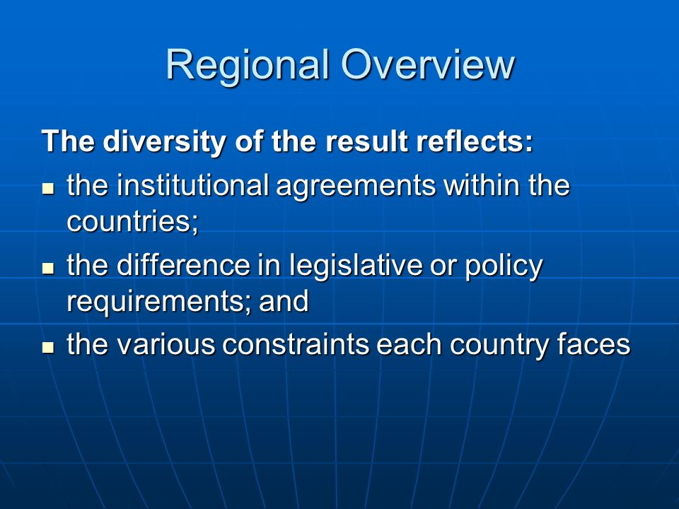 Regional Overview The diversity of the result reflects: the institutional agreements within the countries; the institutional agreements within the countries; the difference in legislative or policy requirements; and the difference in legislative or policy requirements; and the various constraints each country faces the various constraints each country faces