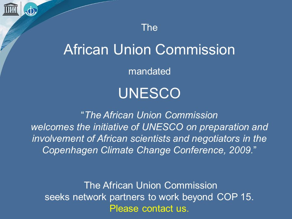 The African Union Commission mandated UNESCO The African Union Commission welcomes the initiative of UNESCO on preparation and involvement of African scientists and negotiators in the Copenhagen Climate Change Conference, 2009.