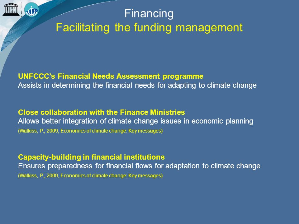 Financing Facilitating the funding management UNFCCCs Financial Needs Assessment programme Assists in determining the financial needs for adapting to climate change Close collaboration with the Finance Ministries Allows better integration of climate change issues in economic planning (Watkiss, P., 2009, Economics of climate change: Key messages) Capacity-building in financial institutions Ensures preparedness for financial flows for adaptation to climate change (Watkiss, P., 2009, Economics of climate change: Key messages)
