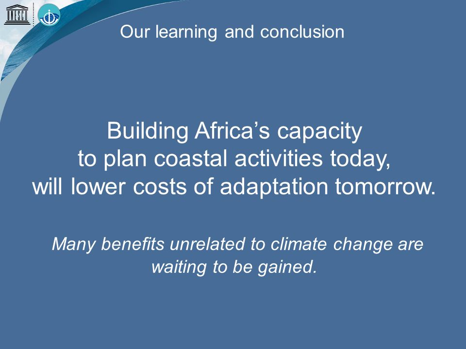 Our learning and conclusion Building Africas capacity to plan coastal activities today, will lower costs of adaptation tomorrow.