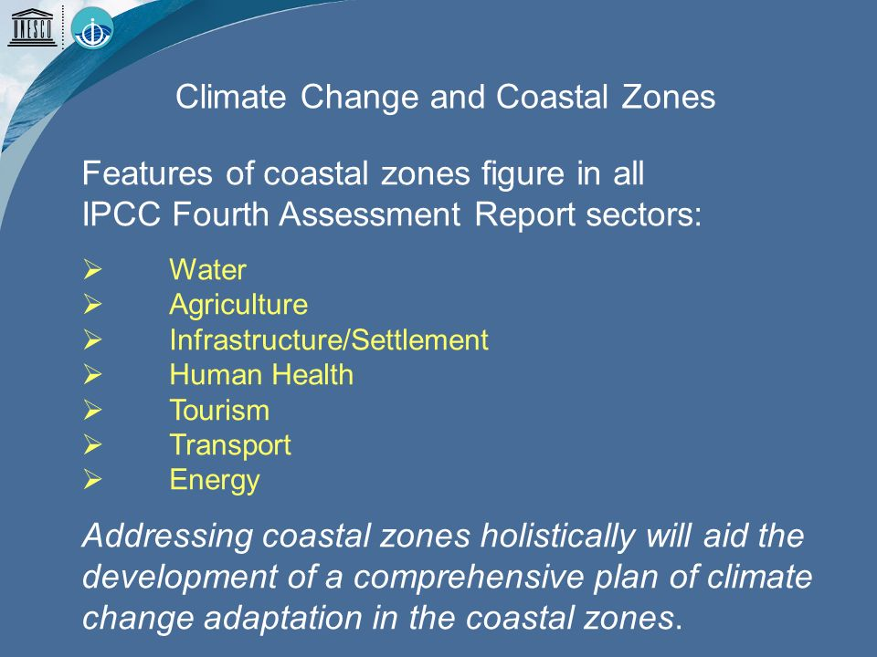 Features of coastal zones figure in all IPCC Fourth Assessment Report sectors: Water Agriculture Infrastructure/Settlement Human Health Tourism Transport Energy Addressing coastal zones holistically will aid the development of a comprehensive plan of climate change adaptation in the coastal zones.