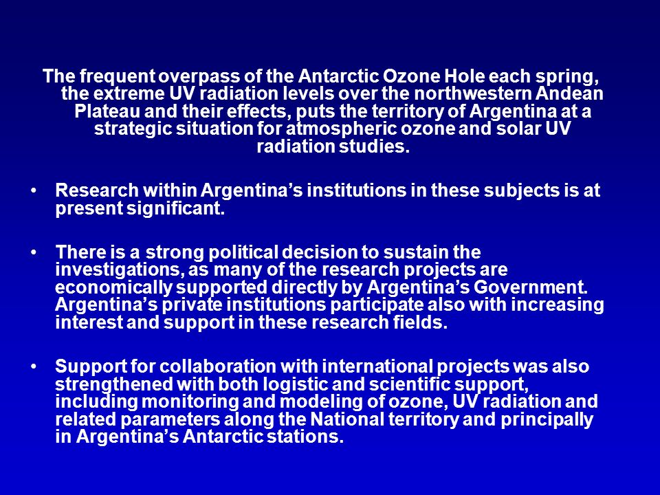 The frequent overpass of the Antarctic Ozone Hole each spring, the extreme UV radiation levels over the northwestern Andean Plateau and their effects, puts the territory of Argentina at a strategic situation for atmospheric ozone and solar UV radiation studies.