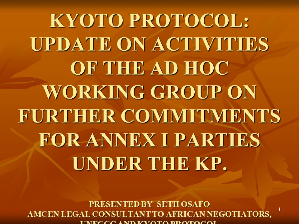 1 KYOTO PROTOCOL: UPDATE ON ACTIVITIES OF THE AD HOC WORKING GROUP ON FURTHER COMMITMENTS FOR ANNEX I PARTIES UNDER THE KP. PRESENTED BY SETH OSAFO AM