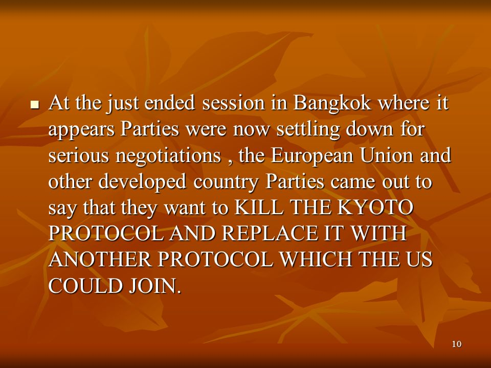 10 At the just ended session in Bangkok where it appears Parties were now settling down for serious negotiations, the European Union and other developed country Parties came out to say that they want to KILL THE KYOTO PROTOCOL AND REPLACE IT WITH ANOTHER PROTOCOL WHICH THE US COULD JOIN.
