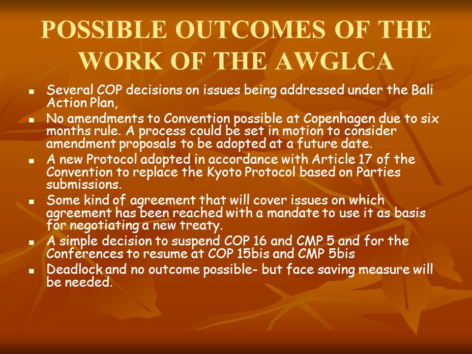 POSSIBLE OUTCOMES OF THE WORK OF THE AWGLCA Several COP decisions on issues being addressed under the Bali Action Plan, No amendments to Convention possible at Copenhagen due to six months rule.
