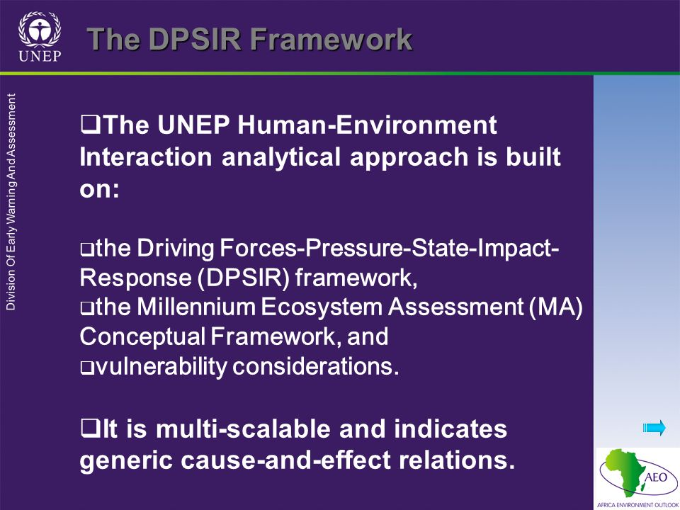 Division Of Early Warning And Assessment The UNEP Human-Environment Interaction analytical approach is built on: the Driving Forces-Pressure-State-Impact- Response (DPSIR) framework, the Millennium Ecosystem Assessment (MA) Conceptual Framework, and vulnerability considerations.