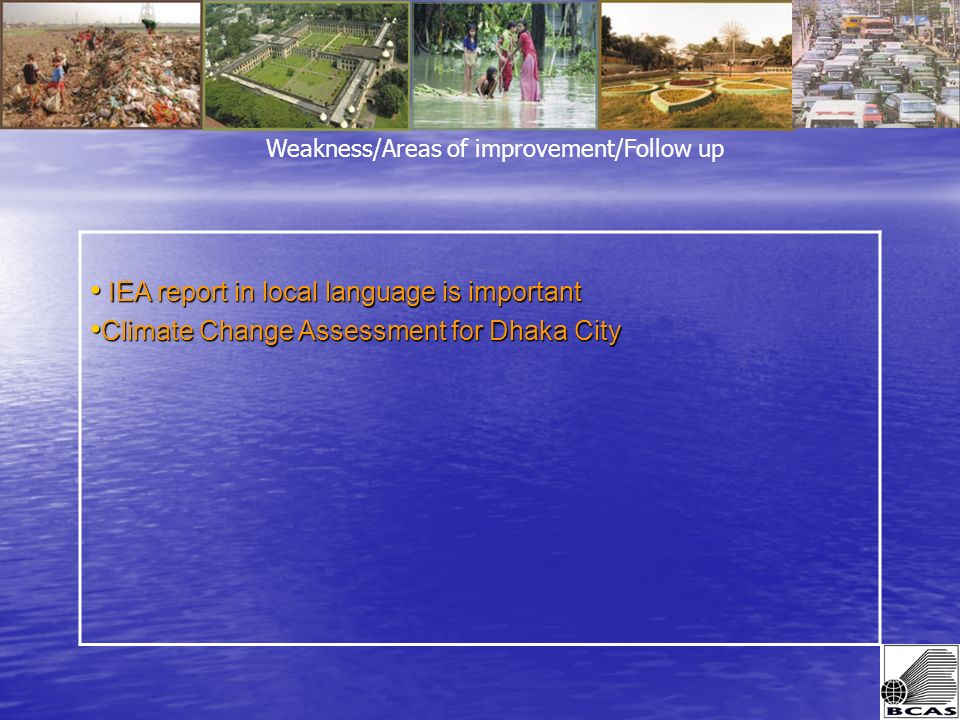 IEA report in local language is important IEA report in local language is important Climate Change Assessment for Dhaka City Climate Change Assessment for Dhaka City Weakness/Areas of improvement/Follow up