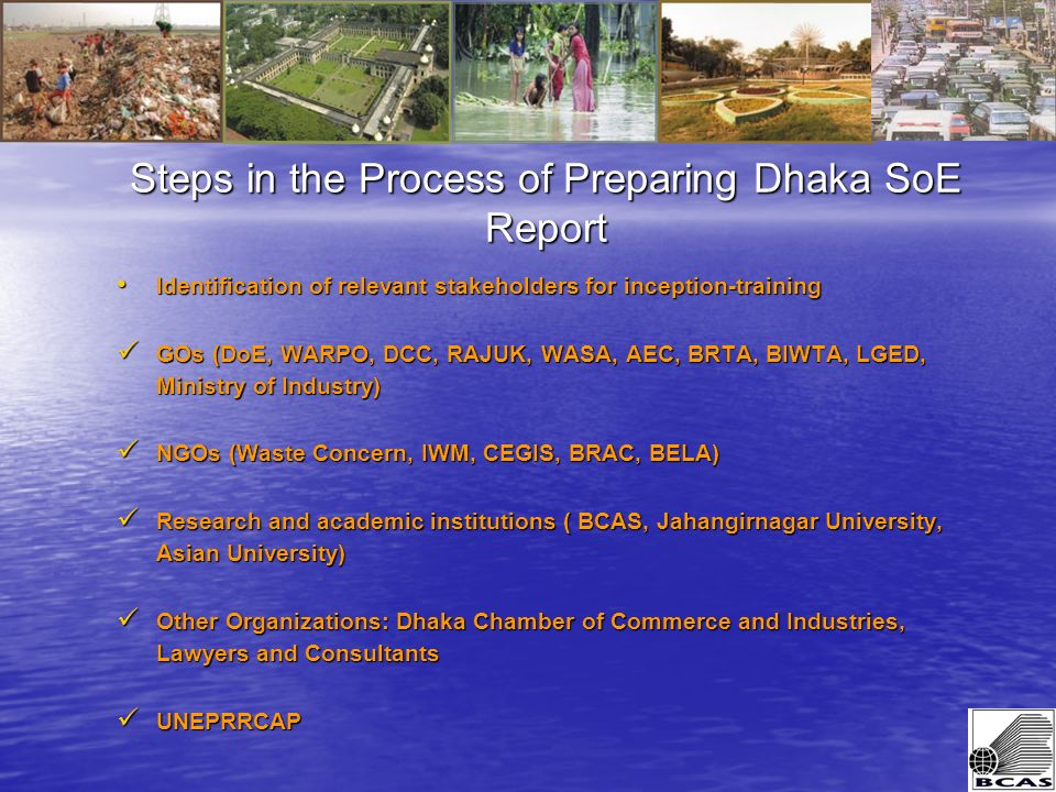 Steps in the Process of Preparing Dhaka SoE Report Identification of relevant stakeholders for inception-training Identification of relevant stakeholders for inception-training GOs (DoE, WARPO, DCC, RAJUK, WASA, AEC, BRTA, BIWTA, LGED, Ministry of Industry) GOs (DoE, WARPO, DCC, RAJUK, WASA, AEC, BRTA, BIWTA, LGED, Ministry of Industry) NGOs (Waste Concern, IWM, CEGIS, BRAC, BELA) NGOs (Waste Concern, IWM, CEGIS, BRAC, BELA) Research and academic institutions ( BCAS, Jahangirnagar University, Asian University) Research and academic institutions ( BCAS, Jahangirnagar University, Asian University) Other Organizations: Dhaka Chamber of Commerce and Industries, Lawyers and Consultants Other Organizations: Dhaka Chamber of Commerce and Industries, Lawyers and Consultants UNEPRRCAP UNEPRRCAP
