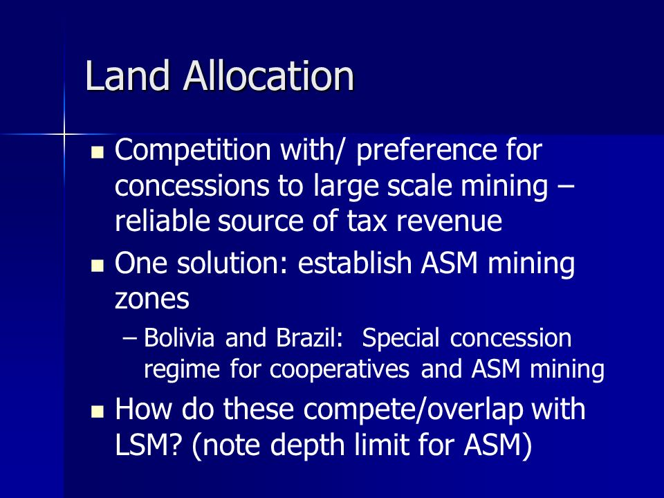 Land Allocation Competition with/ preference for concessions to large scale mining – reliable source of tax revenue One solution: establish ASM mining zones – –Bolivia and Brazil: Special concession regime for cooperatives and ASM mining How do these compete/overlap with LSM.
