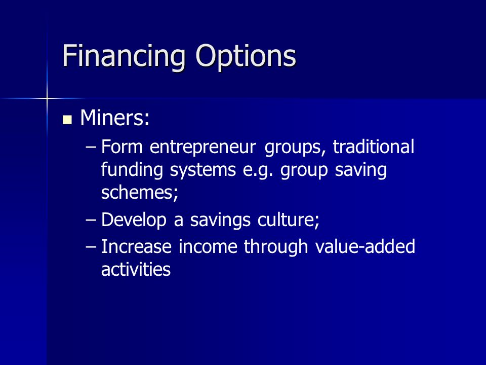 Financing Options Miners: – –Form entrepreneur groups, traditional funding systems e.g.