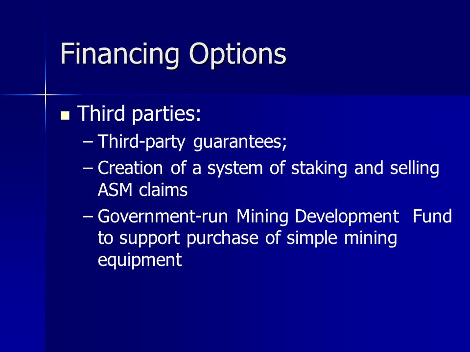 Financing Options Third parties: – –Third-party guarantees; – –Creation of a system of staking and selling ASM claims – –Government-run Mining Development Fund to support purchase of simple mining equipment