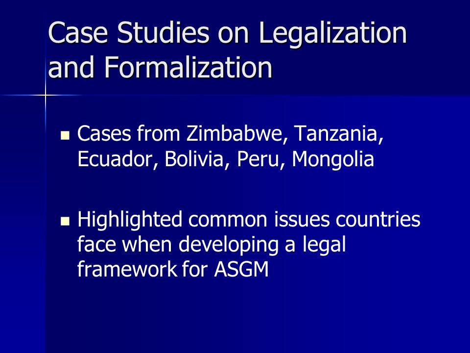 Case Studies on Legalization and Formalization Cases from Zimbabwe, Tanzania, Ecuador, Bolivia, Peru, Mongolia Highlighted common issues countries face when developing a legal framework for ASGM