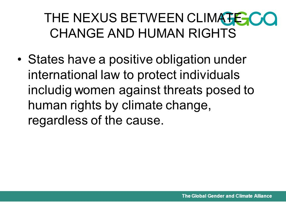 International Union for Conservation of Nature - Office of the Senior Gender AdviserThe Global Gender and Climate Alliance THE NEXUS BETWEEN CLIMATE CHANGE AND HUMAN RIGHTS States have a positive obligation under international law to protect individuals includig women against threats posed to human rights by climate change, regardless of the cause.