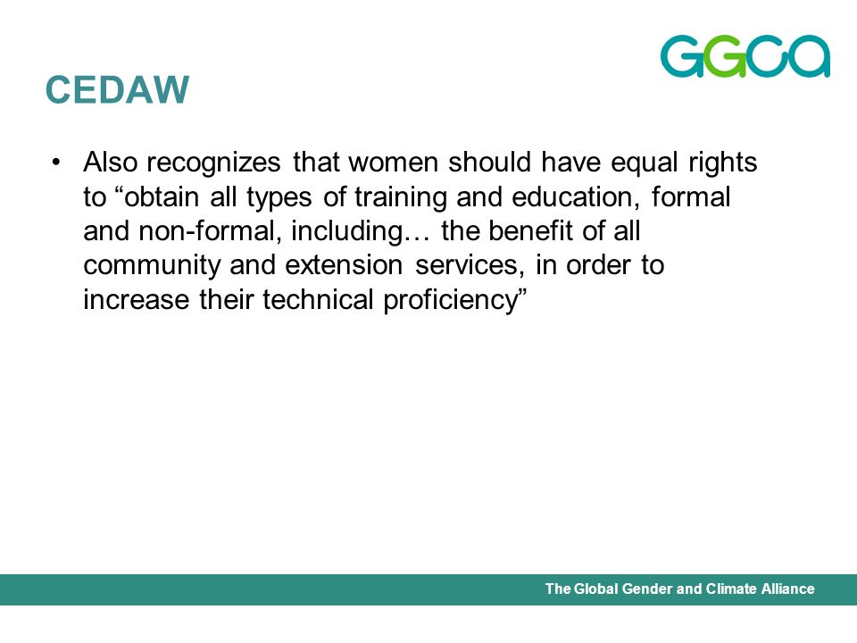 International Union for Conservation of Nature - Office of the Senior Gender AdviserThe Global Gender and Climate Alliance Also recognizes that women should have equal rights to obtain all types of training and education, formal and non-formal, including… the benefit of all community and extension services, in order to increase their technical proficiency CEDAW