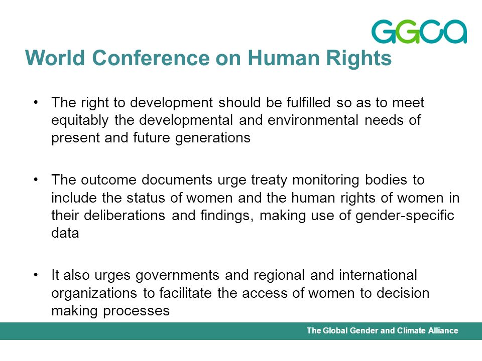 International Union for Conservation of Nature - Office of the Senior Gender AdviserThe Global Gender and Climate Alliance The right to development should be fulfilled so as to meet equitably the developmental and environmental needs of present and future generations The outcome documents urge treaty monitoring bodies to include the status of women and the human rights of women in their deliberations and findings, making use of gender-specific data It also urges governments and regional and international organizations to facilitate the access of women to decision making processes World Conference on Human Rights
