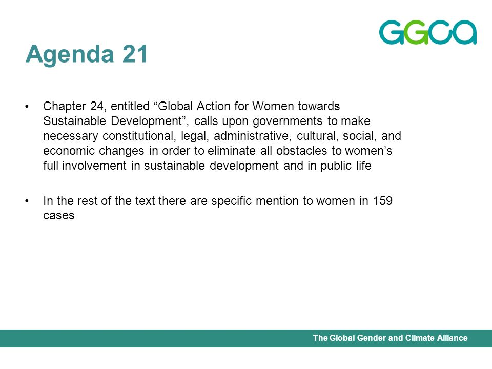International Union for Conservation of Nature - Office of the Senior Gender AdviserThe Global Gender and Climate Alliance Chapter 24, entitled Global Action for Women towards Sustainable Development, calls upon governments to make necessary constitutional, legal, administrative, cultural, social, and economic changes in order to eliminate all obstacles to womens full involvement in sustainable development and in public life In the rest of the text there are specific mention to women in 159 cases Agenda 21
