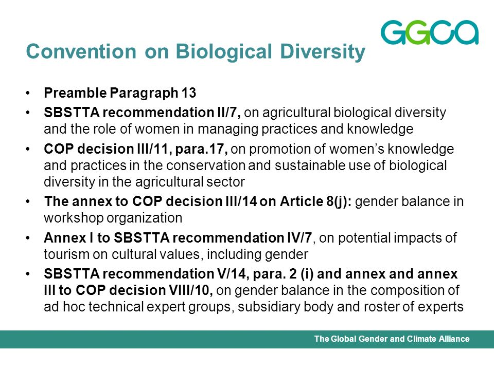 International Union for Conservation of Nature - Office of the Senior Gender AdviserThe Global Gender and Climate Alliance Preamble Paragraph 13 SBSTTA recommendation II/7, on agricultural biological diversity and the role of women in managing practices and knowledge COP decision III/11, para.17, on promotion of womens knowledge and practices in the conservation and sustainable use of biological diversity in the agricultural sector The annex to COP decision III/14 on Article 8(j): gender balance in workshop organization Annex I to SBSTTA recommendation IV/7, on potential impacts of tourism on cultural values, including gender SBSTTA recommendation V/14, para.