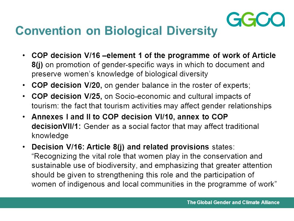 International Union for Conservation of Nature - Office of the Senior Gender AdviserThe Global Gender and Climate Alliance COP decision V/16 –element 1 of the programme of work of Article 8(j) on promotion of gender-specific ways in which to document and preserve womens knowledge of biological diversity COP decision V/20, on gender balance in the roster of experts; COP decision V/25, on Socio-economic and cultural impacts of tourism: the fact that tourism activities may affect gender relationships Annexes I and II to COP decision VI/10, annex to COP decisionVII/1: Gender as a social factor that may affect traditional knowledge Decision V/16: Article 8(j) and related provisions states: Recognizing the vital role that women play in the conservation and sustainable use of biodiversity, and emphasizing that greater attention should be given to strengthening this role and the participation of women of indigenous and local communities in the programme of work Convention on Biological Diversity