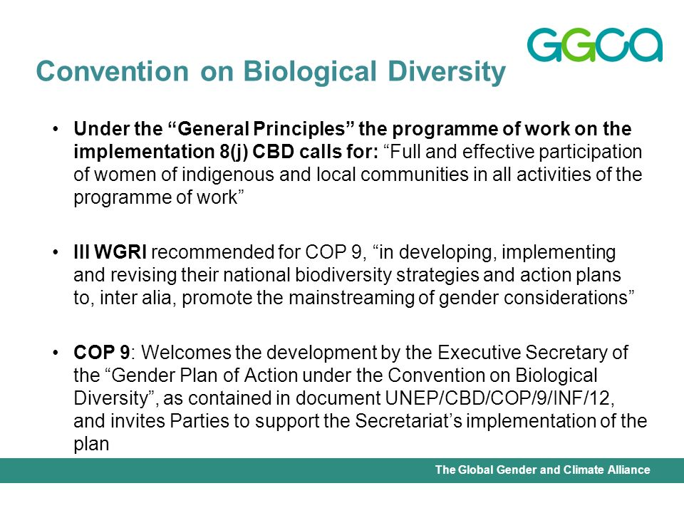 International Union for Conservation of Nature - Office of the Senior Gender AdviserThe Global Gender and Climate Alliance Under the General Principles the programme of work on the implementation 8(j) CBD calls for: Full and effective participation of women of indigenous and local communities in all activities of the programme of work III WGRI recommended for COP 9, in developing, implementing and revising their national biodiversity strategies and action plans to, inter alia, promote the mainstreaming of gender considerations COP 9: Welcomes the development by the Executive Secretary of the Gender Plan of Action under the Convention on Biological Diversity, as contained in document UNEP/CBD/COP/9/INF/12, and invites Parties to support the Secretariats implementation of the plan Convention on Biological Diversity
