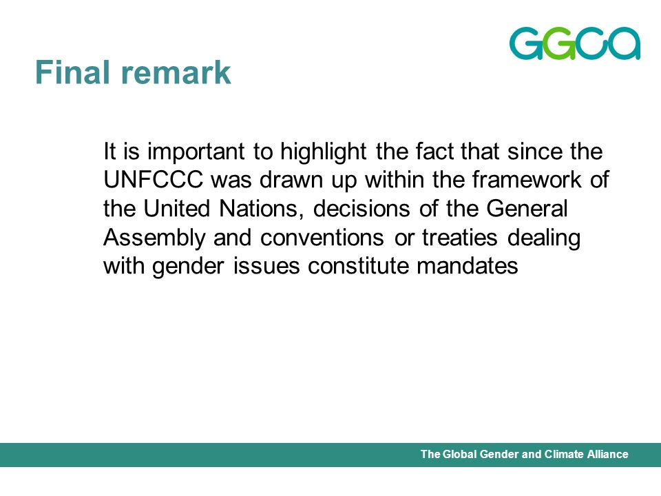 International Union for Conservation of Nature - Office of the Senior Gender AdviserThe Global Gender and Climate Alliance It is important to highlight the fact that since the UNFCCC was drawn up within the framework of the United Nations, decisions of the General Assembly and conventions or treaties dealing with gender issues constitute mandates Final remark
