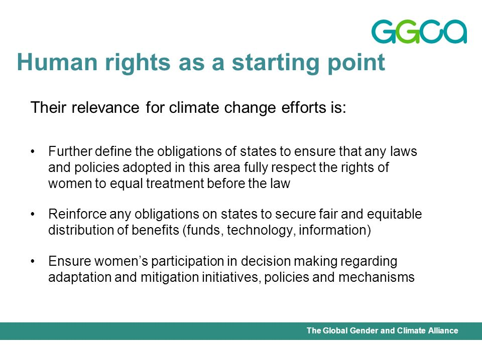 International Union for Conservation of Nature - Office of the Senior Gender AdviserThe Global Gender and Climate Alliance Identified gender perspectives on climate change as its key emerging issue Resolution 21(jj) governments are urged to: Integrate a gender perspective in the design, implementation, monitoring and evaluation and reporting of national environmental policies, strengthen mechanisms and provide adequate resources to ensure womens full and equal participation in decision-making at all levels on environmental issues, in particular on strategies related to climate change and the lives of women and girls 52 nd Session Commission on the Status of Women