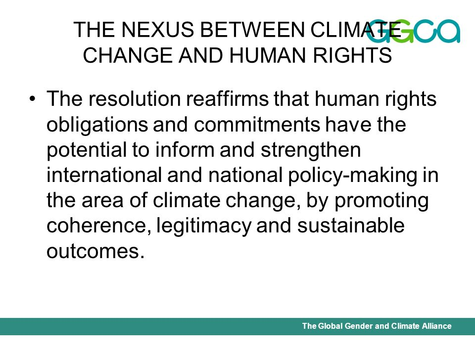 International Union for Conservation of Nature - Office of the Senior Gender AdviserThe Global Gender and Climate Alliance THE NEXUS BETWEEN CLIMATE CHANGE AND HUMAN RIGHTS The nexus between climate change and human rights was elaborated by Mary Robinson, Former United Nations Commissioner on Human Rights who noted that: International Human rights law expands the obligations which states have assumed under the Framework Convention on Climate Change to reduce green house gas emissions and mitigate the effects of climate change.