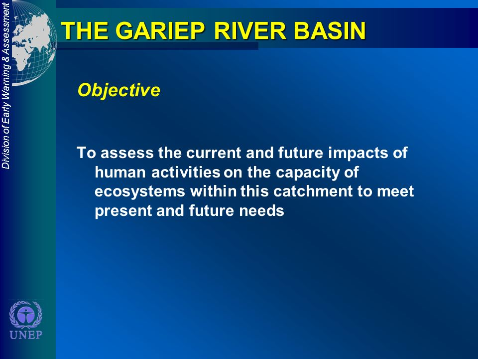 Division of Early Warning & Assessment THE GARIEP RIVER BASIN Objective To assess the current and future impacts of human activities on the capacity of ecosystems within this catchment to meet present and future needs
