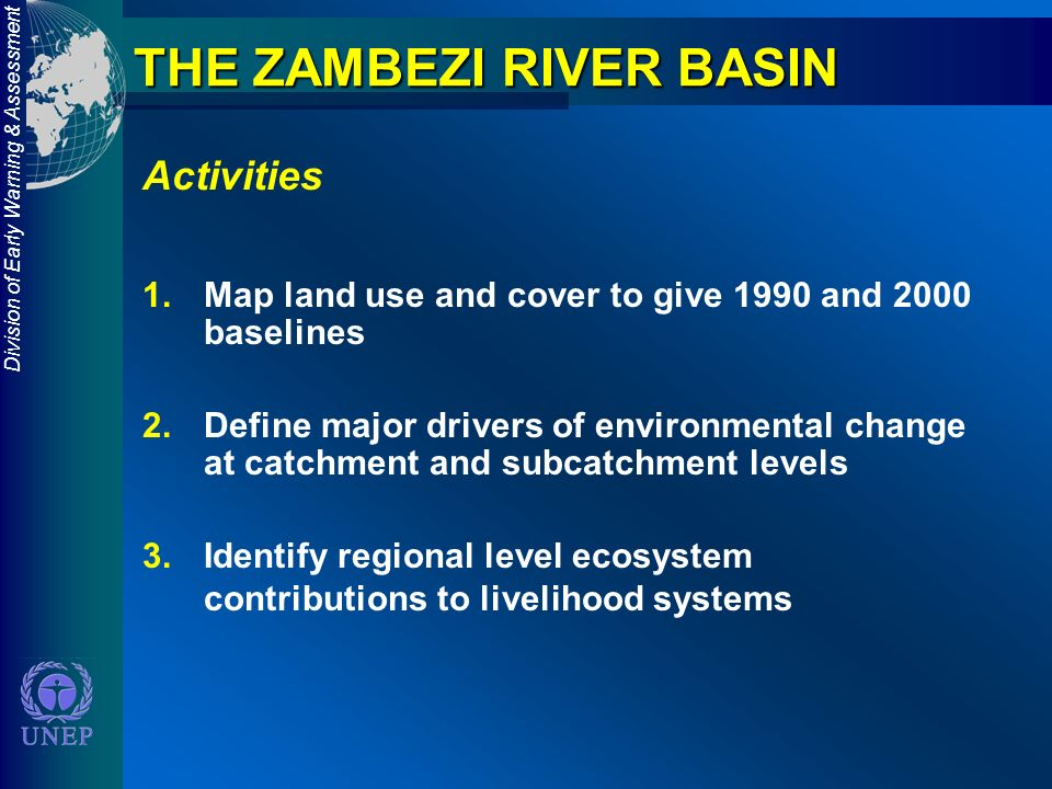 Division of Early Warning & Assessment THE ZAMBEZI RIVER BASIN Activities 1.Map land use and cover to give 1990 and 2000 baselines 2.Define major drivers of environmental change at catchment and subcatchment levels 3.Identify regional level ecosystem contributions to livelihood systems
