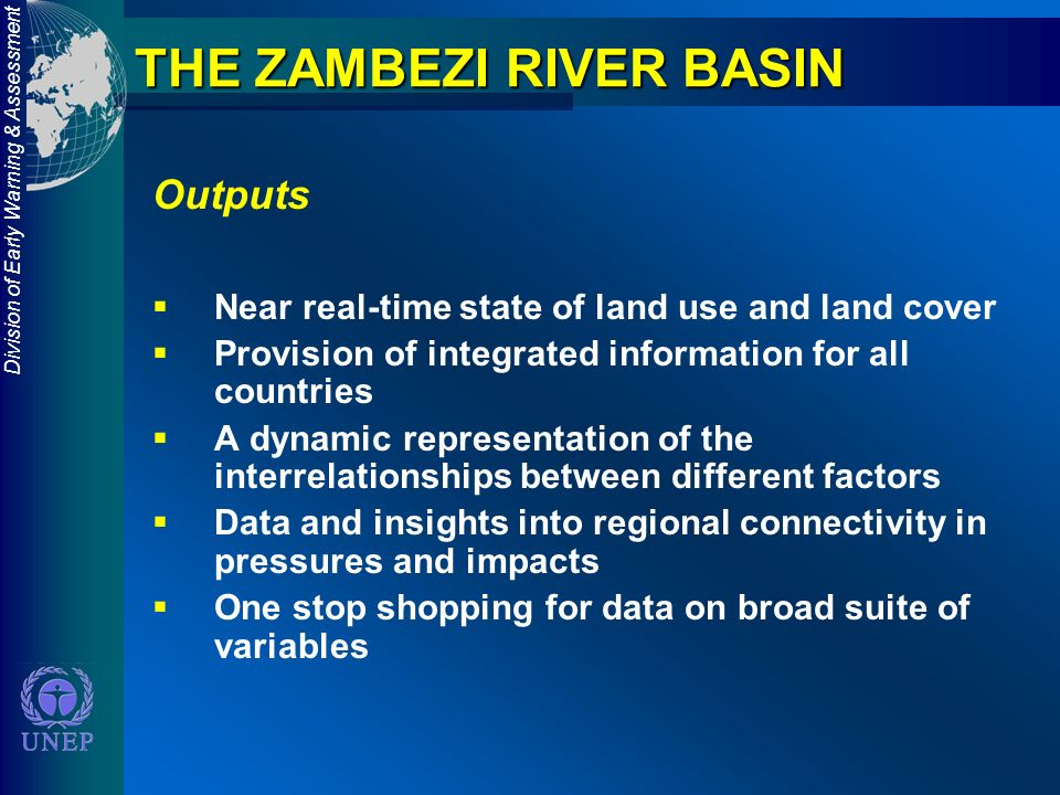 Division of Early Warning & Assessment THE ZAMBEZI RIVER BASIN Outputs Near real-time state of land use and land cover Provision of integrated information for all countries A dynamic representation of the interrelationships between different factors Data and insights into regional connectivity in pressures and impacts One stop shopping for data on broad suite of variables