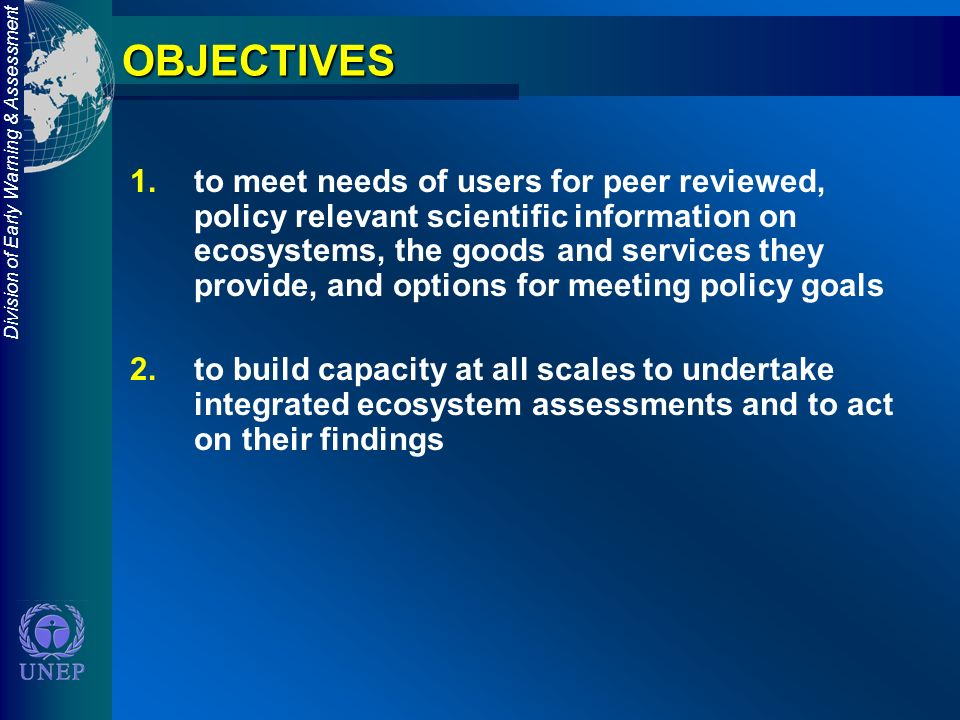 Division of Early Warning & AssessmentOBJECTIVES 1.to meet needs of users for peer reviewed, policy relevant scientific information on ecosystems, the goods and services they provide, and options for meeting policy goals 2.to build capacity at all scales to undertake integrated ecosystem assessments and to act on their findings